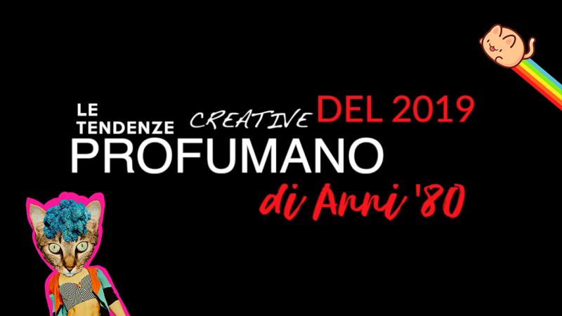 LE TENDENZE CREATIVE DEL 2019 PROFUMANO DI ANNI '80